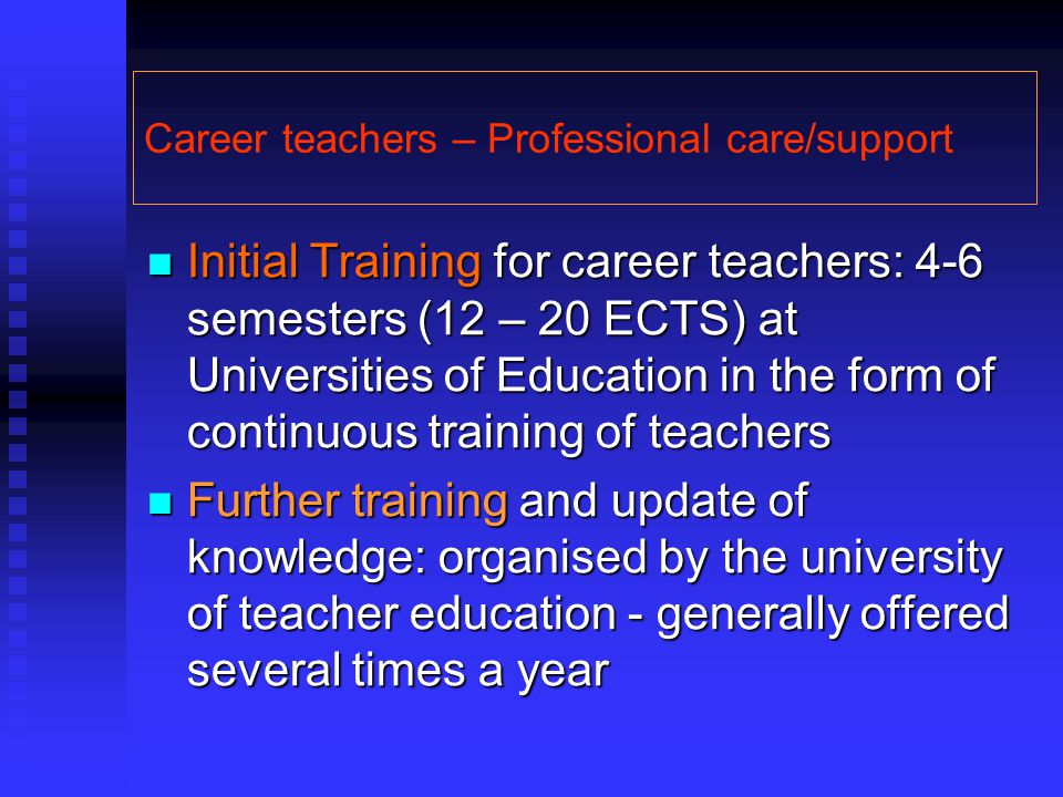 Career teachers – Professional care/support Initial Training for career teachers: 4-6 semesters (12 – 20 ECTS) at Universities of Education in the for