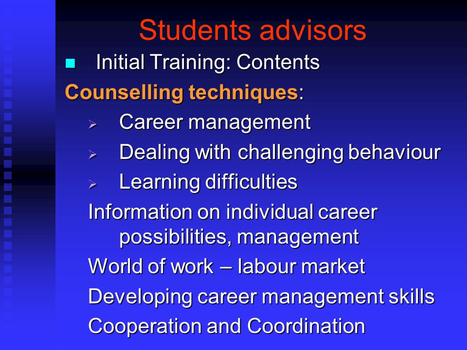 Students advisors Initial Training: Contents Initial Training: Contents Counselling techniques:  Career management  Dealing with challenging behavio