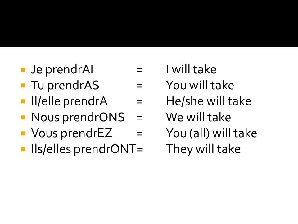  Je prendrAI=I will take  Tu prendrAS=You will take  Il/elle prendrA= He/she will take  Nous prendrONS=We will take  Vous prendrEZ=You (all) will take  Ils/elles prendrONT=They will take