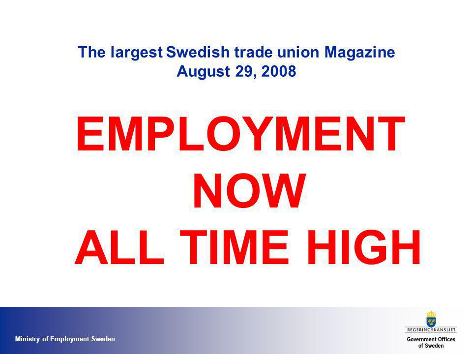 Ministry of Employment Sweden The largest Swedish trade union Magazine August 29, 2008 EMPLOYMENT NOW ALL TIME HIGH