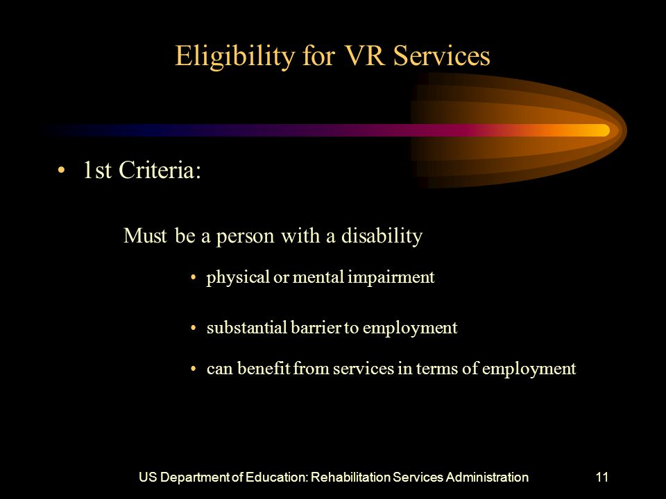 US Department of Education: Rehabilitation Services Administration11 Eligibility for VR Services 1st Criteria: Must be a person with a disability physical or mental impairment substantial barrier to employment can benefit from services in terms of employment