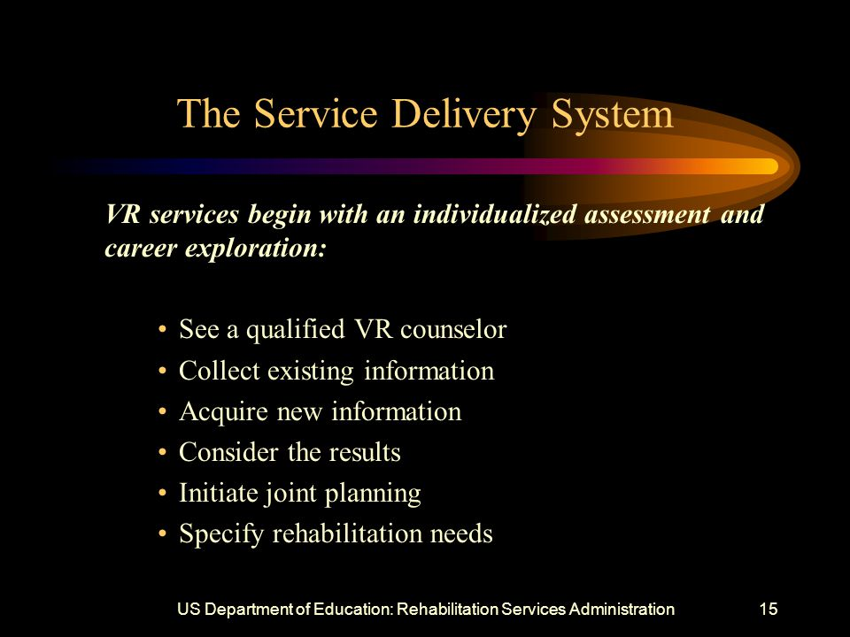 US Department of Education: Rehabilitation Services Administration15 The Service Delivery System VR services begin with an individualized assessment and career exploration: See a qualified VR counselor Collect existing information Acquire new information Consider the results Initiate joint planning Specify rehabilitation needs