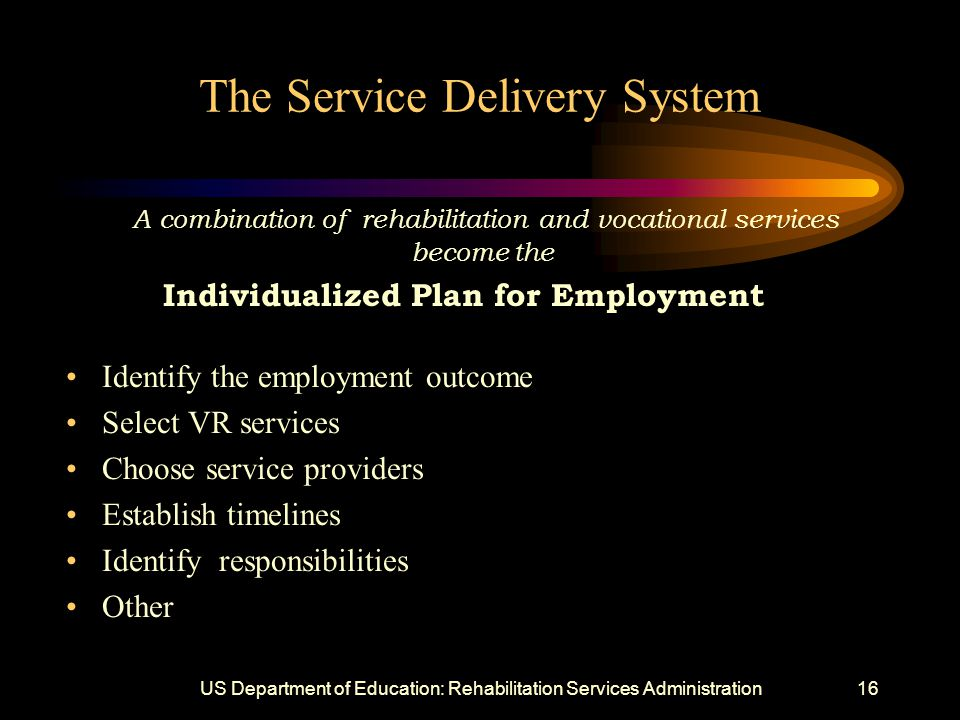 US Department of Education: Rehabilitation Services Administration16 The Service Delivery System A combination of rehabilitation and vocational services become the Individualized Plan for Employment Identify the employment outcome Select VR services Choose service providers Establish timelines Identify responsibilities Other