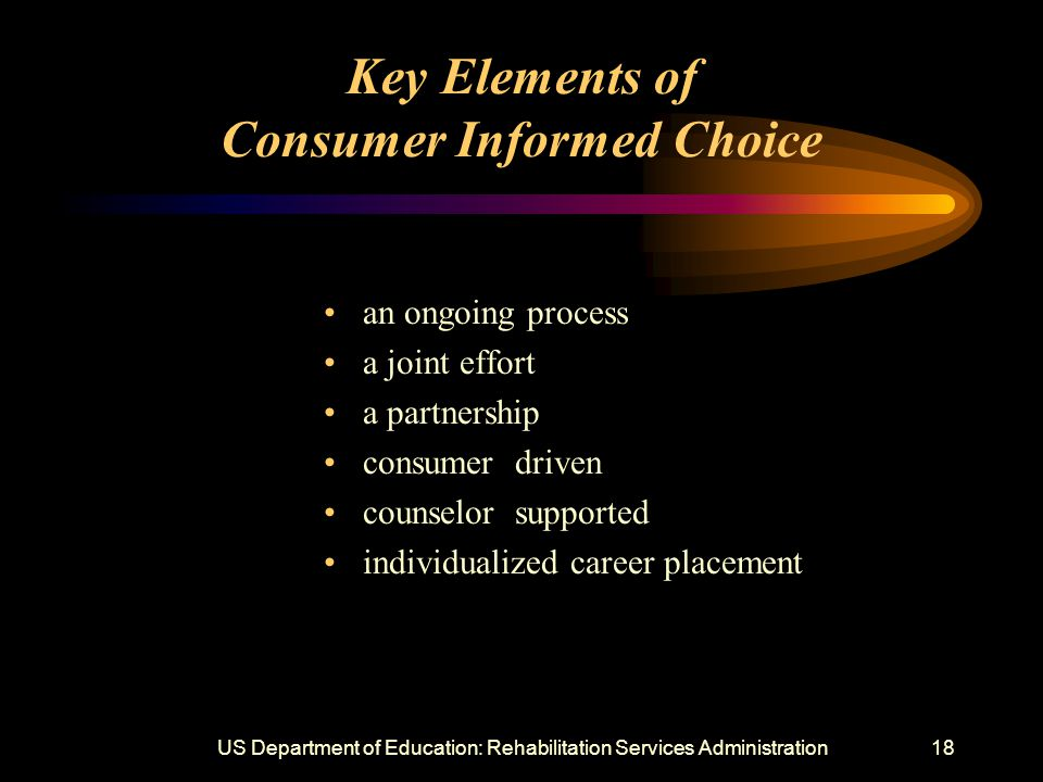 US Department of Education: Rehabilitation Services Administration18 Key Elements of Consumer Informed Choice an ongoing process a joint effort a partnership consumer driven counselor supported individualized career placement