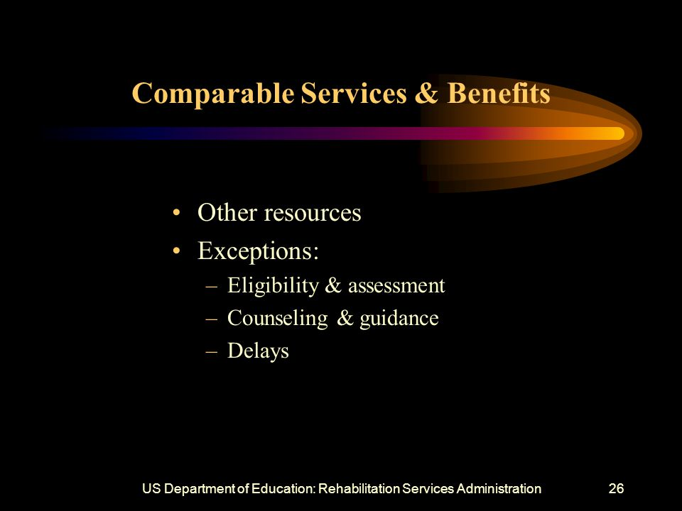 US Department of Education: Rehabilitation Services Administration26 Comparable Services & Benefits Other resources Exceptions: –Eligibility & assessment –Counseling & guidance –Delays