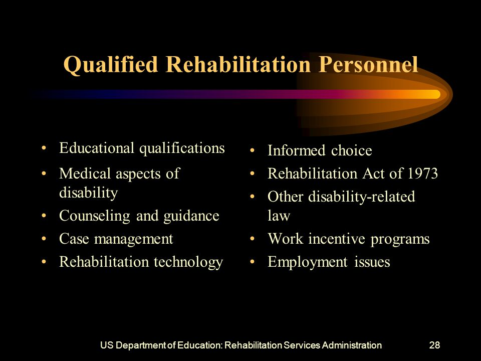 US Department of Education: Rehabilitation Services Administration28 Qualified Rehabilitation Personnel Educational qualifications Medical aspects of disability Counseling and guidance Case management Rehabilitation technology Informed choice Rehabilitation Act of 1973 Other disability-related law Work incentive programs Employment issues