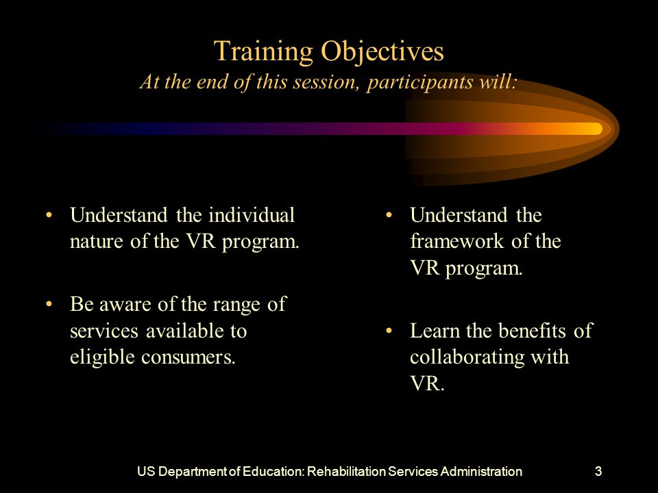 US Department of Education: Rehabilitation Services Administration3 Training Objectives At the end of this session, participants will: Understand the individual nature of the VR program.