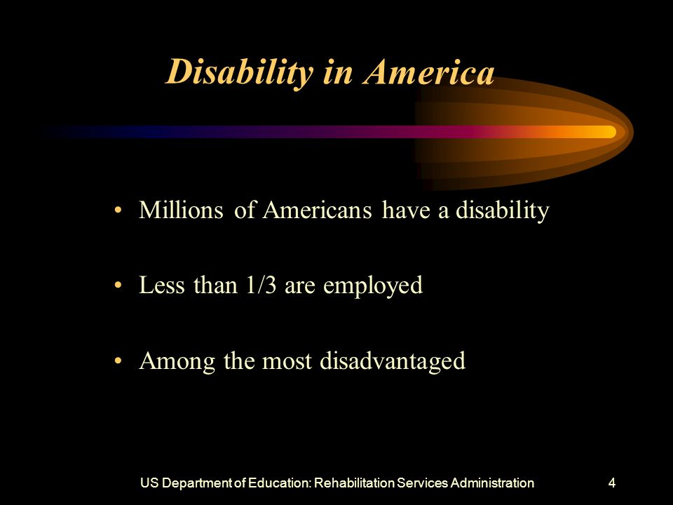 US Department of Education: Rehabilitation Services Administration4 Disability in America Millions of Americans have a disability Less than 1/3 are employed Among the most disadvantaged