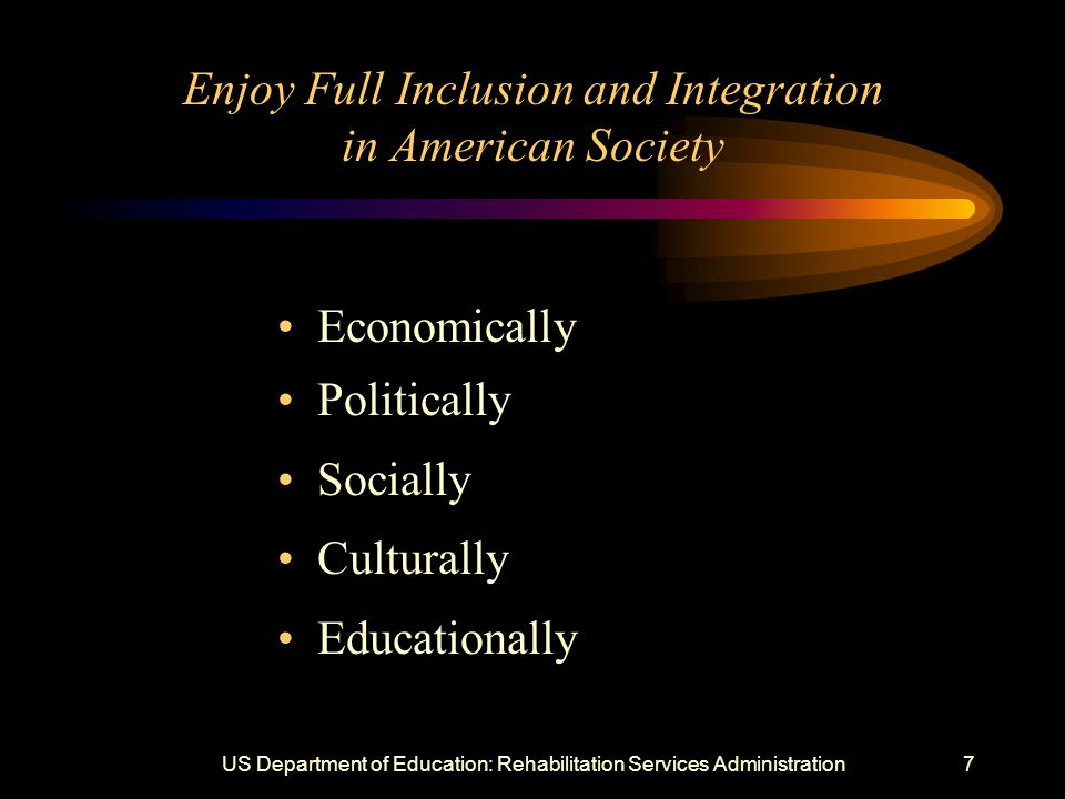 US Department of Education: Rehabilitation Services Administration7 Enjoy Full Inclusion and Integration in American Society Economically Politically Socially Culturally Educationally
