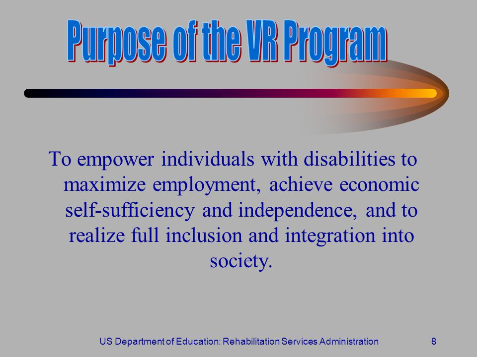 US Department of Education: Rehabilitation Services Administration8 To empower individuals with disabilities to maximize employment, achieve economic self-sufficiency and independence, and to realize full inclusion and integration into society.