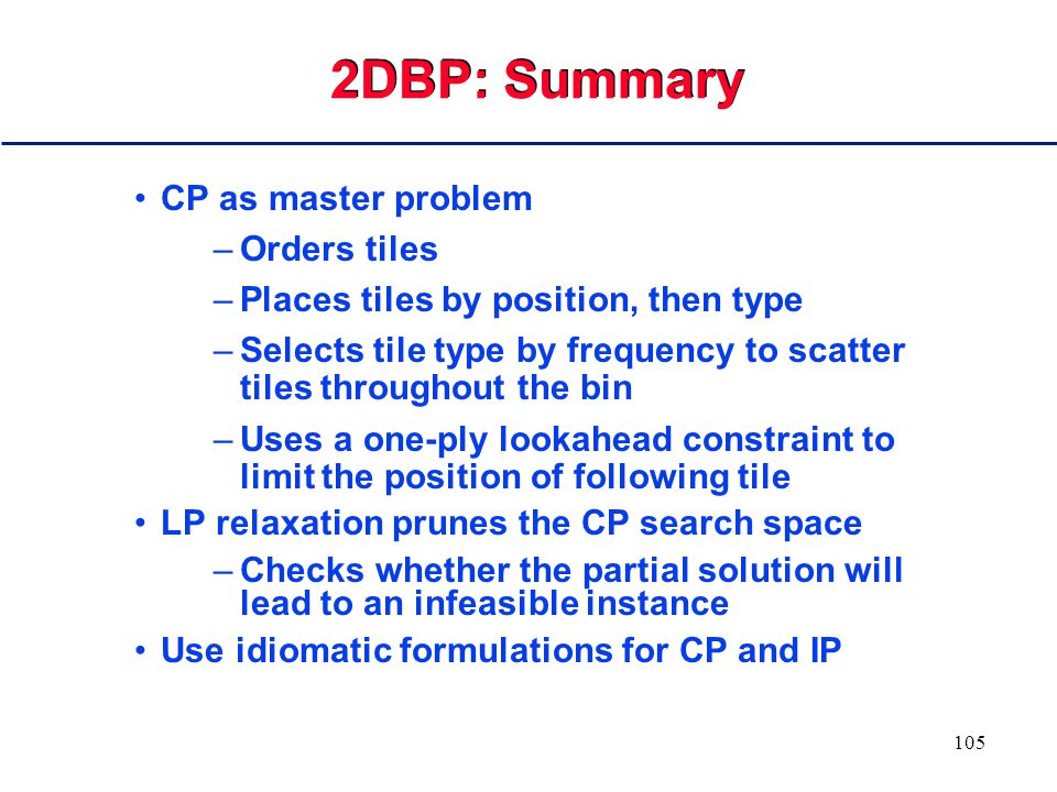 104 2DBP: LP Issues The simplex algorithm cannot solve the LP There is no way for a MIP solver to solve the IP as such The barrier method can solve the LP
