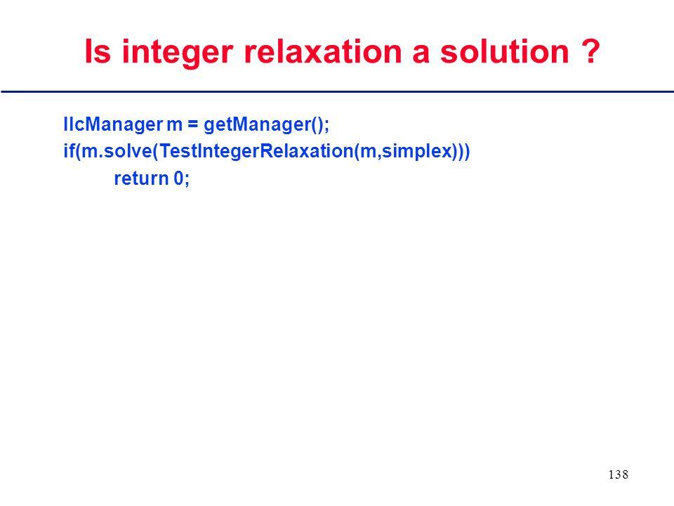 137 Branch if a variable is non- integer ILCGOAL2(Generate, IlcSimplex, simplex, IlcIntVarArray, vars) { IlcInt varIndex = MostNotInteger(vars, simplex); if (varIndex >= 0) // There is a non-integer variable return IlcAnd(IlcTryUpwardFirst(vars[varIndex], simplex), this);