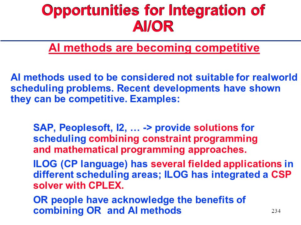 233 Opportunities for Integration of AI/OR OR methods: Have focused on tractable representations (LP) Have demonstrated the ability to identify optimal and locally optimal solutions LIMITATION: Restricted to rigid models with limited expressive power AI methods: Richer and more flexible representations,supporting constraint-based reasoning mechanisms as well as mixed initiative frameworks, allowing the human expertise to be in the loop.