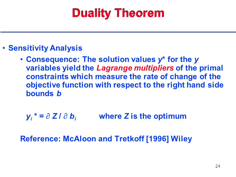 23 Duality Theorem Theorem:min y T b = max c T x Consequence: This turns optimality problem into a feasibility problem in x and y Ax  b x  0 y T A  c T y  0 y T b = c T x Consequence: Enumeration not needed to verify optimality