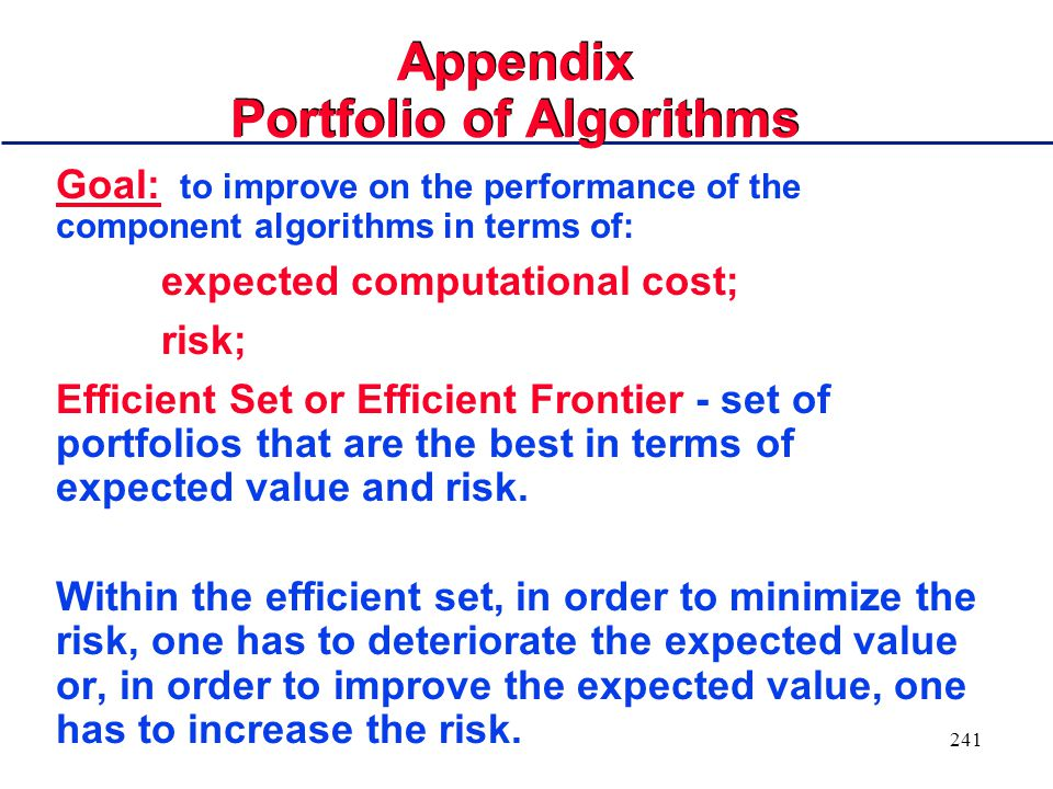 240 Portfolio of Algorithms Goal: to improve on the performance of the component algorithms in terms of: expected computational cost risk (variance) Efficient Set or Efficient Frontier: set of portfolios that are best in terms of expected value and risk.