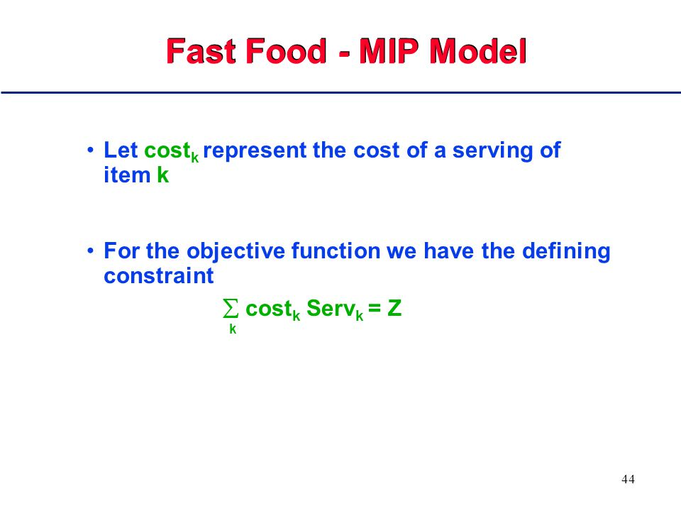 43 Fast Food - MIP Model Let sodium k represent the amount of salt in a serving of item k For salt we have the constraint  sodium k Serv k  3000 k Similarly for fat