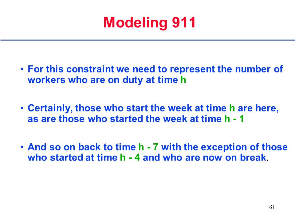 60 Modeling 911 A continuous variable Z will represent the objective function  Pct h = Z h There will be a constraint for each hour h to assert that there are enough workers on duty at that time.