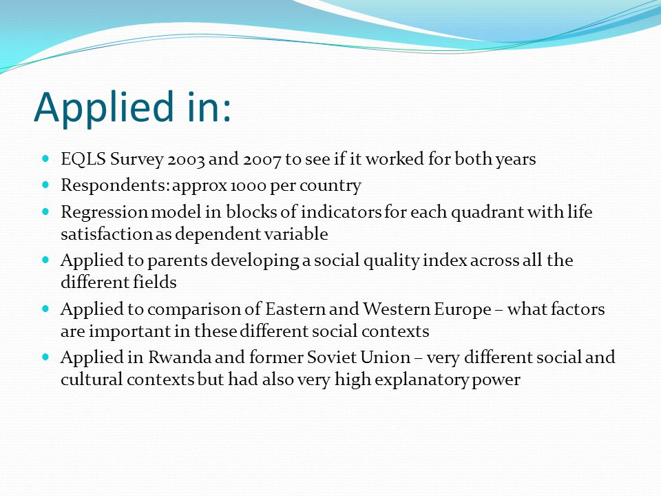 Applied in: EQLS Survey 2003 and 2007 to see if it worked for both years Respondents: approx 1000 per country Regression model in blocks of indicators for each quadrant with life satisfaction as dependent variable Applied to parents developing a social quality index across all the different fields Applied to comparison of Eastern and Western Europe – what factors are important in these different social contexts Applied in Rwanda and former Soviet Union – very different social and cultural contexts but had also very high explanatory power