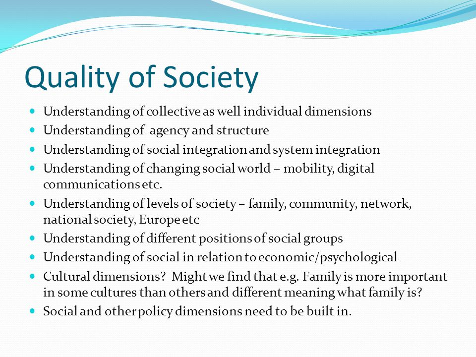 Quality of Society Understanding of collective as well individual dimensions Understanding of agency and structure Understanding of social integration and system integration Understanding of changing social world – mobility, digital communications etc.