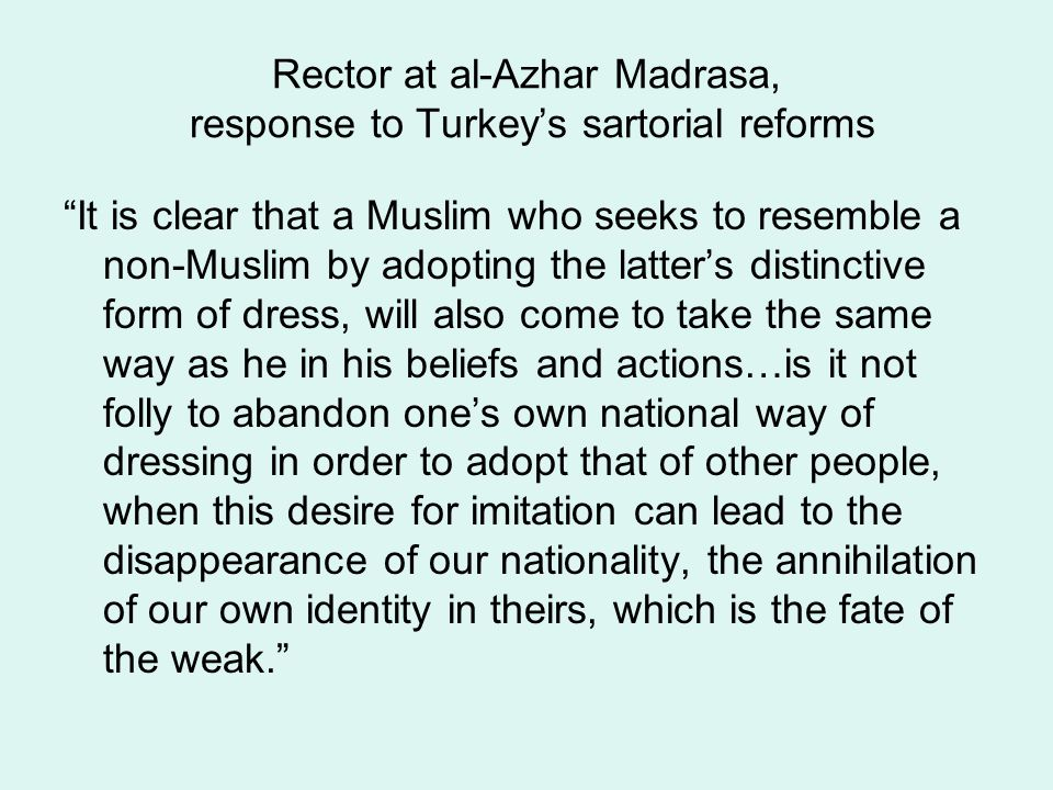 Rector at al-Azhar Madrasa, response to Turkey's sartorial reforms It is clear that a Muslim who seeks to resemble a non-Muslim by adopting the latter's distinctive form of dress, will also come to take the same way as he in his beliefs and actions…is it not folly to abandon one's own national way of dressing in order to adopt that of other people, when this desire for imitation can lead to the disappearance of our nationality, the annihilation of our own identity in theirs, which is the fate of the weak.