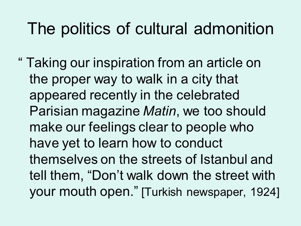 The politics of cultural admonition Taking our inspiration from an article on the proper way to walk in a city that appeared recently in the celebrated Parisian magazine Matin, we too should make our feelings clear to people who have yet to learn how to conduct themselves on the streets of Istanbul and tell them, Don't walk down the street with your mouth open. [Turkish newspaper, 1924]