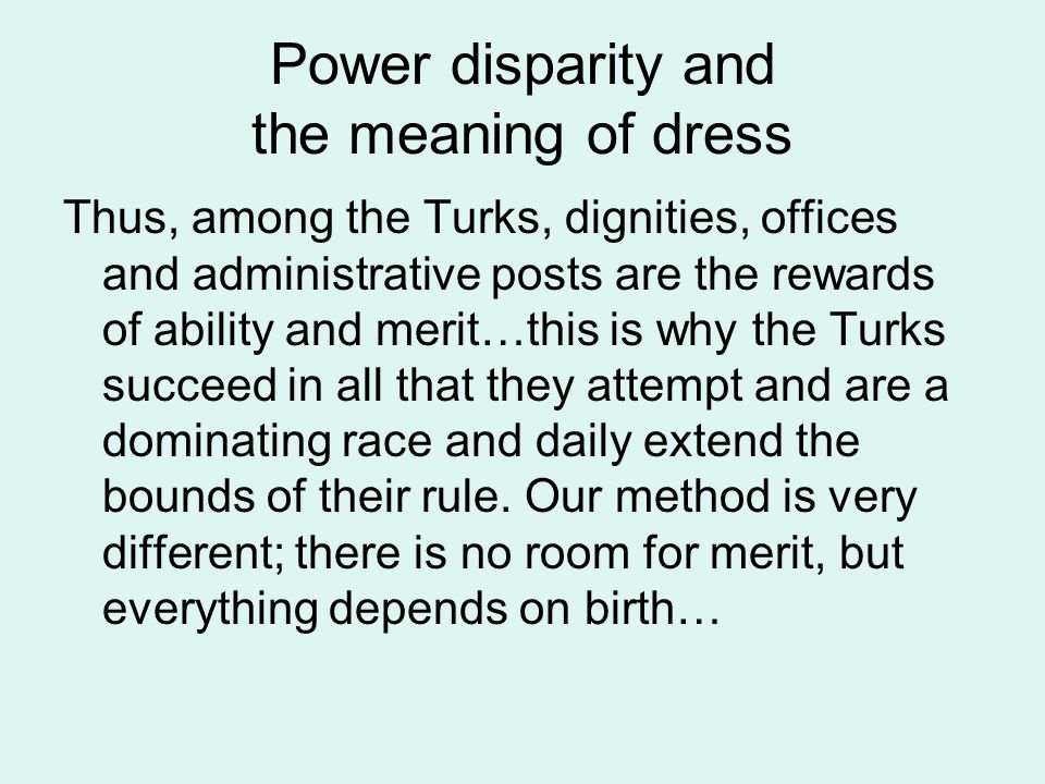 Power disparity and the meaning of dress Thus, among the Turks, dignities, offices and administrative posts are the rewards of ability and merit…this is why the Turks succeed in all that they attempt and are a dominating race and daily extend the bounds of their rule.