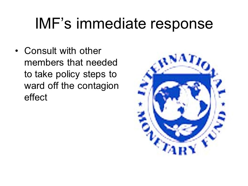 IMF's immediate response Consult with other members that needed to take policy steps to ward off the contagion effect