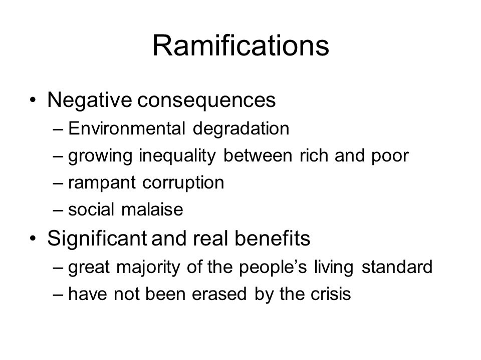 Ramifications Negative consequences –Environmental degradation –growing inequality between rich and poor –rampant corruption –social malaise Significa