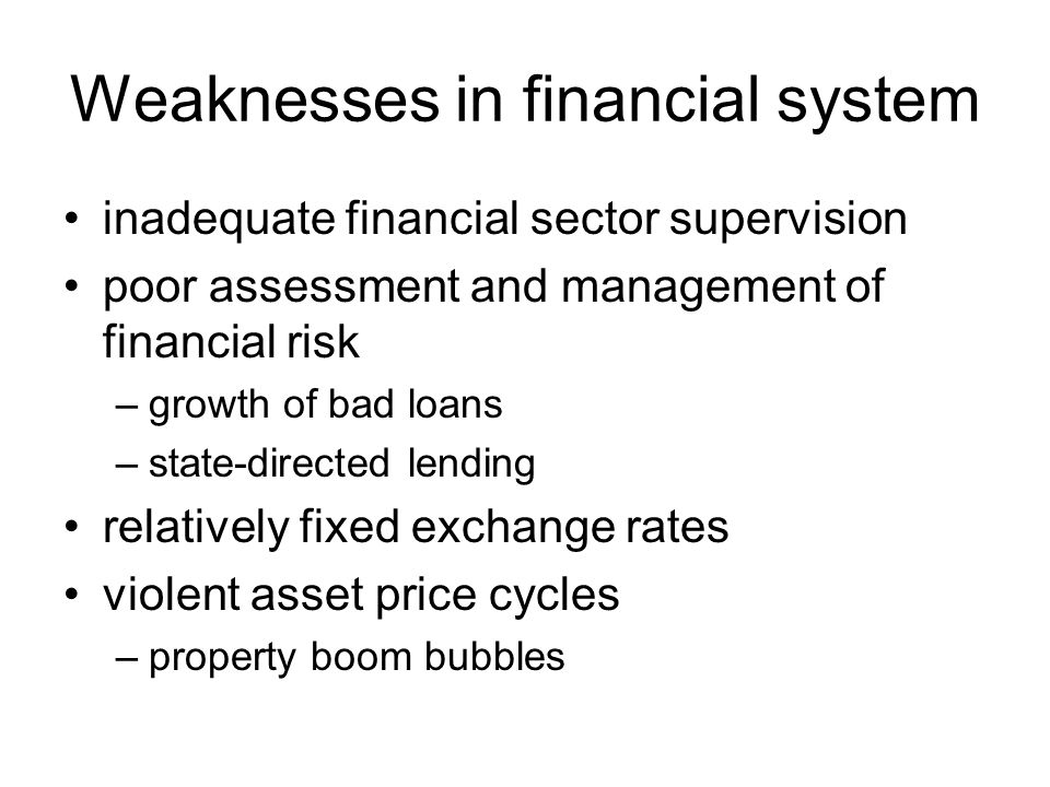 Weaknesses in financial system inadequate financial sector supervision poor assessment and management of financial risk –growth of bad loans –state-di