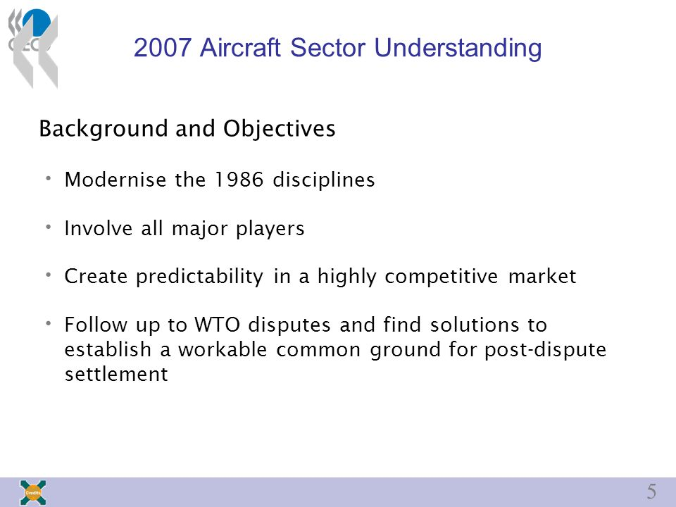 5 2007 Aircraft Sector Understanding Background and Objectives Modernise the 1986 disciplines Involve all major players Create predictability in a highly competitive market Follow up to WTO disputes and find solutions to establish a workable common ground for post-dispute settlement