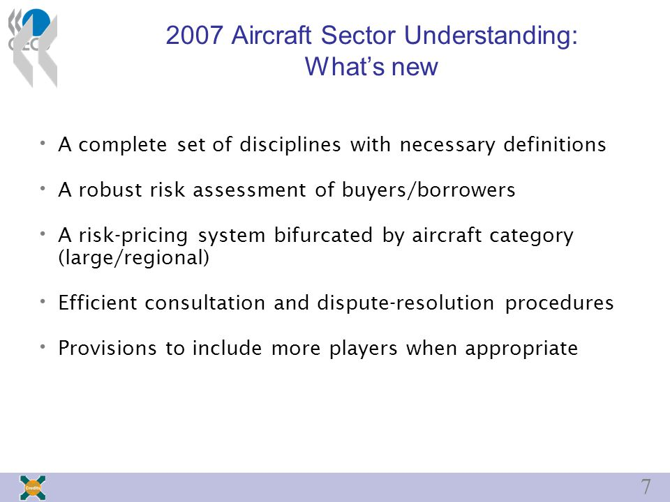 7 2007 Aircraft Sector Understanding: What's new A complete set of disciplines with necessary definitions A robust risk assessment of buyers/borrowers A risk-pricing system bifurcated by aircraft category (large/regional) Efficient consultation and dispute-resolution procedures Provisions to include more players when appropriate