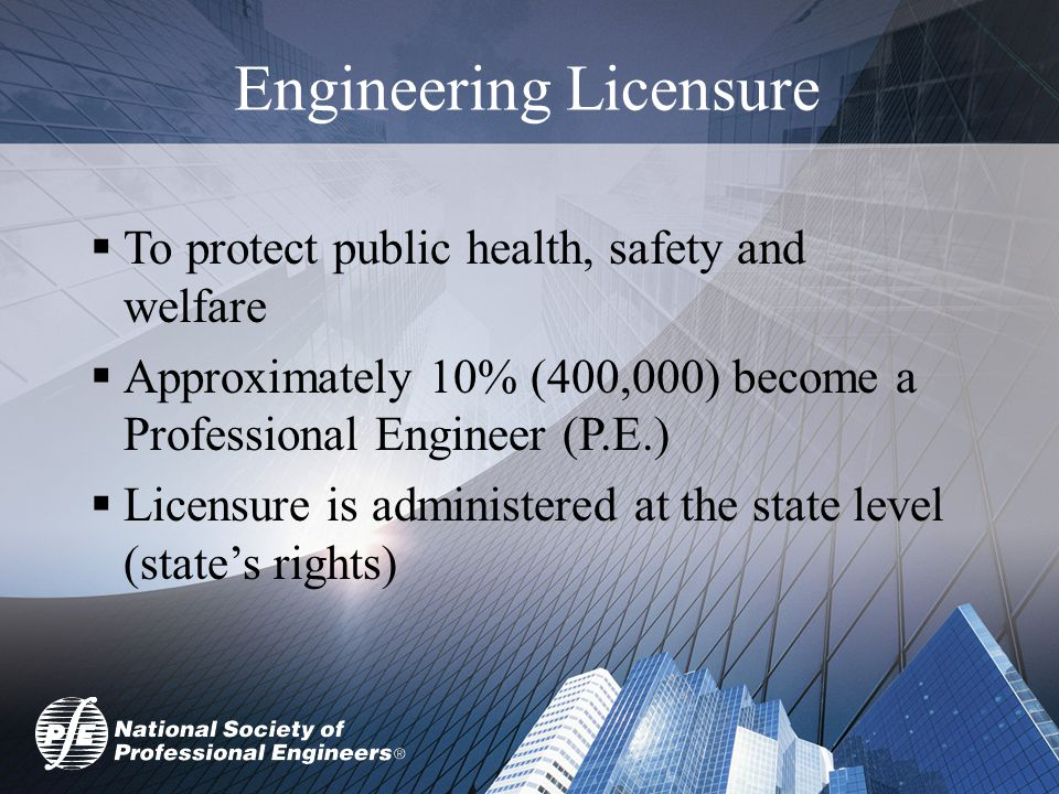 Engineering Licensure  To protect public health, safety and welfare  Approximately 10% (400,000) become a Professional Engineer (P.E.)  Licensure is administered at the state level (state's rights)