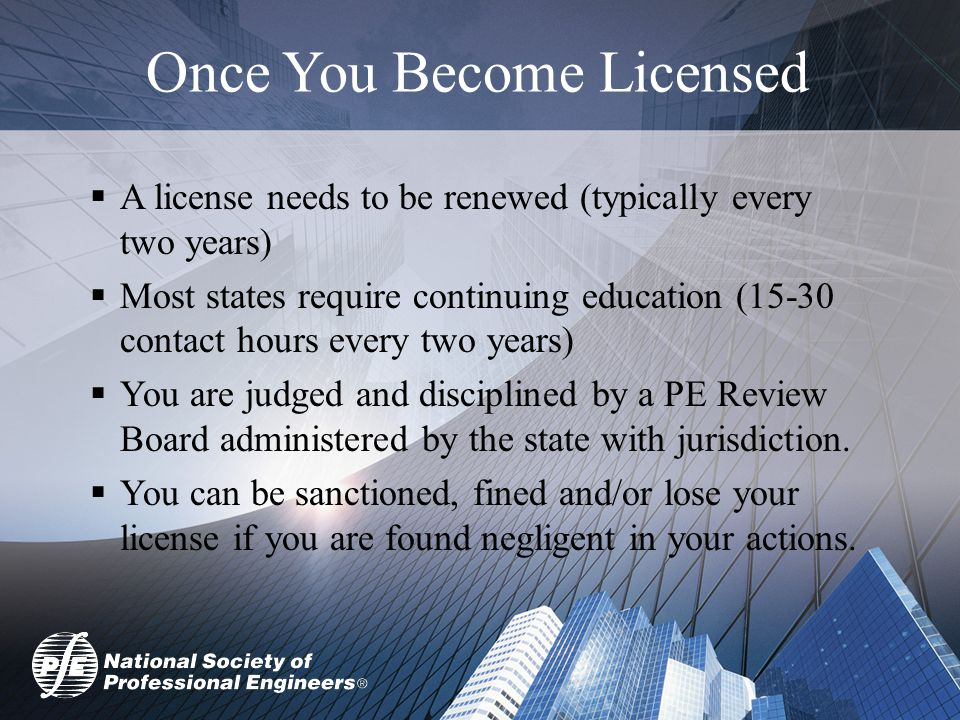 Once You Become Licensed  A license needs to be renewed (typically every two years)  Most states require continuing education (15-30 contact hours every two years)  You are judged and disciplined by a PE Review Board administered by the state with jurisdiction.