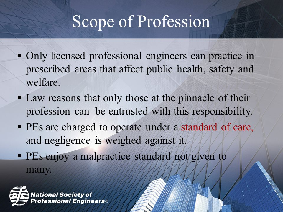 Scope of Profession  Only licensed professional engineers can practice in prescribed areas that affect public health, safety and welfare.