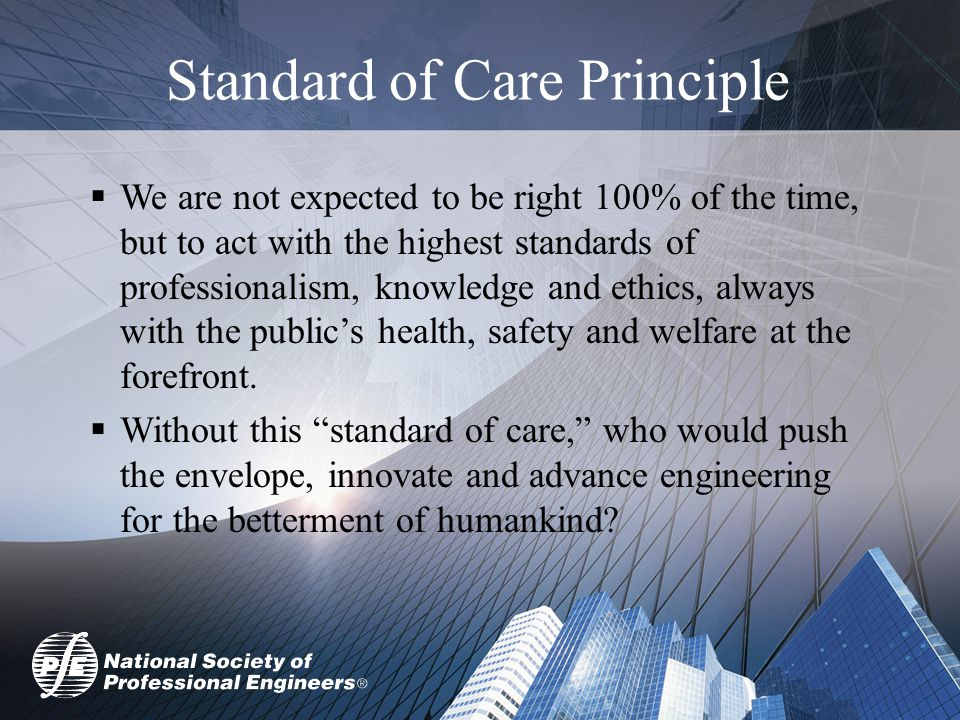 Standard of Care Principle  We are not expected to be right 100% of the time, but to act with the highest standards of professionalism, knowledge and ethics, always with the public's health, safety and welfare at the forefront.
