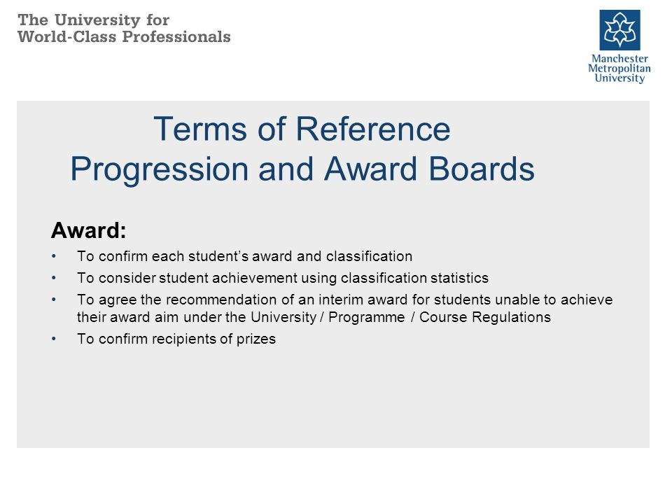 Terms of Reference Progression and Award Boards Award: To confirm each student's award and classification To consider student achievement using classi
