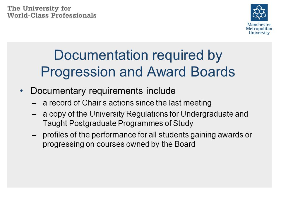 Documentation required by Progression and Award Boards Documentary requirements include –a record of Chair's actions since the last meeting –a copy of