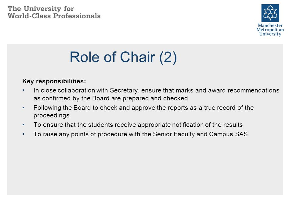 Role of Chair (2) Key responsibilities: In close collaboration with Secretary, ensure that marks and award recommendations as confirmed by the Board a
