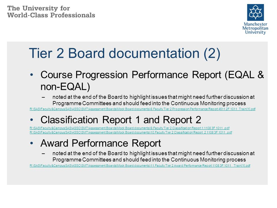 Tier 2 Board documentation (2) Course Progression Performance Report (EQAL & non-EQAL) –noted at the end of the Board to highlight issues that might need further discussion at Programme Committees and should feed into the Continuous Monitoring process R:\SAS\Faculty&CampusSAS\ASSC\SMT\Assessment Boards\Mock Board documents\8.Faculty Tier 2 Progression Performance Report 4511 2F 1011_Train[1].pdf Classification Report 1 and Report 2 R:\SAS\Faculty&CampusSAS\ASSC\SMT\Assessment Boards\Mock Board documents\9.Faculty Tier 2 Classification Report 1 1108 3F 1011.pdf R:\SAS\Faculty&CampusSAS\ASSC\SMT\Assessment Boards\Mock Board documents\10.Faculty Tier 2 Classification Report 2 1108 3F 1011.pdf Award Performance Report –noted at the end of the Board to highlight issues that might need further discussion at Programme Committees and should feed into the Continuous Monitoring process R:\SAS\Faculty&CampusSAS\ASSC\SMT\Assessment Boards\Mock Board documents\11.Faculty Tier 2 Award Performance Report 1108 3F 1011 _Train[1].pdf