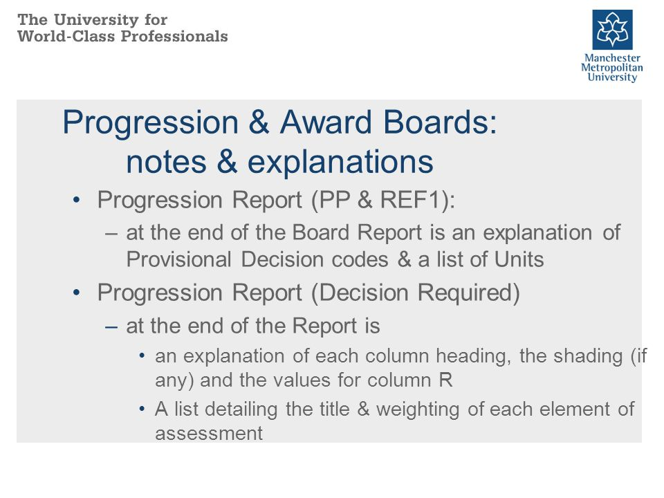 Progression & Award Boards: notes & explanations Progression Report (PP & REF1): –at the end of the Board Report is an explanation of Provisional Deci
