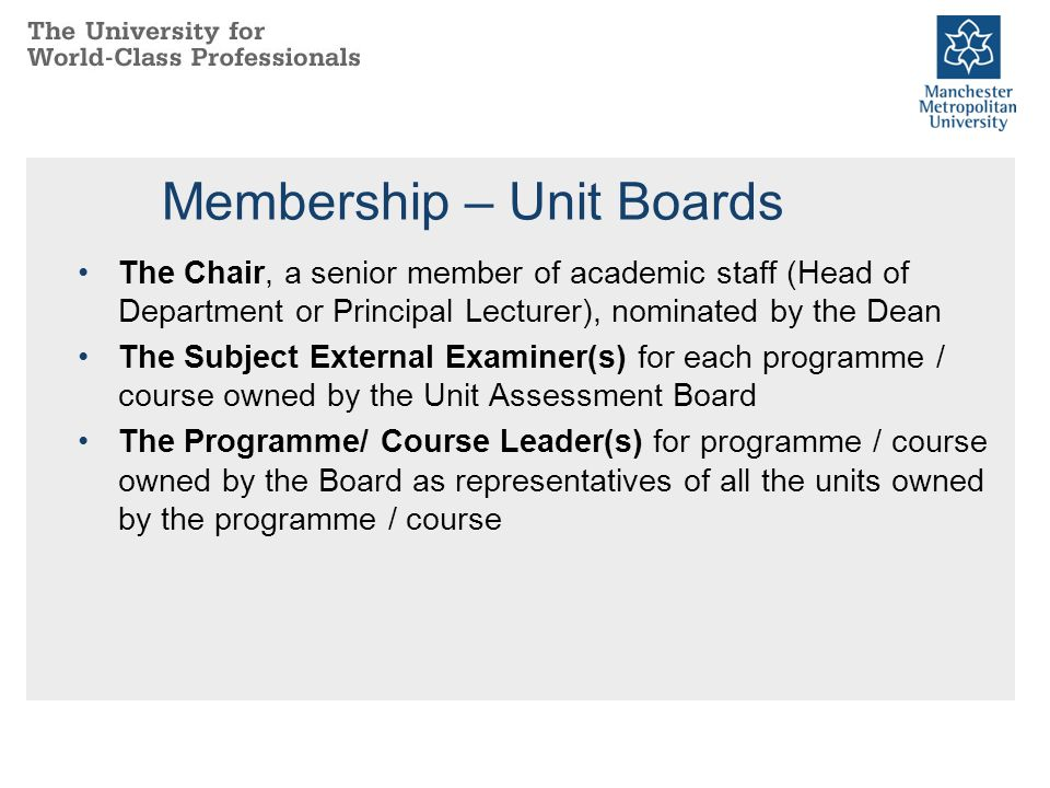 Membership – Unit Boards The Chair, a senior member of academic staff (Head of Department or Principal Lecturer), nominated by the Dean The Subject External Examiner(s) for each programme / course owned by the Unit Assessment Board The Programme/ Course Leader(s) for programme / course owned by the Board as representatives of all the units owned by the programme / course