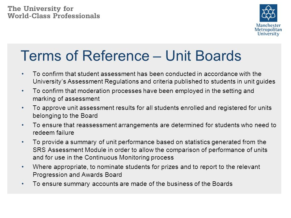 Terms of Reference – Unit Boards To confirm that student assessment has been conducted in accordance with the University's Assessment Regulations and criteria published to students in unit guides To confirm that moderation processes have been employed in the setting and marking of assessment To approve unit assessment results for all students enrolled and registered for units belonging to the Board To ensure that reassessment arrangements are determined for students who need to redeem failure To provide a summary of unit performance based on statistics generated from the SRS Assessment Module in order to allow the comparison of performance of units and for use in the Continuous Monitoring process Where appropriate, to nominate students for prizes and to report to the relevant Progression and Awards Board To ensure summary accounts are made of the business of the Boards