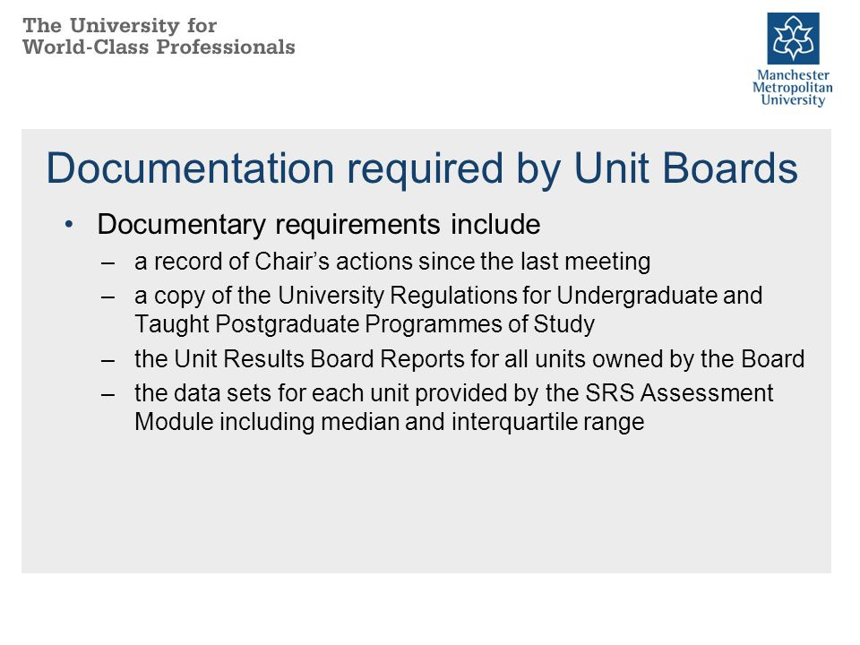 Documentation required by Unit Boards Documentary requirements include –a record of Chair's actions since the last meeting –a copy of the University Regulations for Undergraduate and Taught Postgraduate Programmes of Study –the Unit Results Board Reports for all units owned by the Board –the data sets for each unit provided by the SRS Assessment Module including median and interquartile range