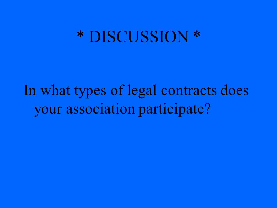 * DISCUSSION * In what types of legal contracts does your association participate?