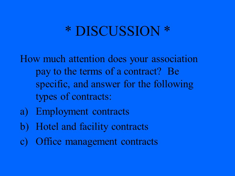 * DISCUSSION * How much attention does your association pay to the terms of a contract? Be specific, and answer for the following types of contracts: