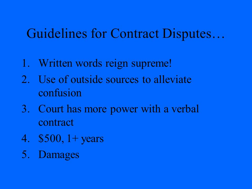Guidelines for Contract Disputes… 1.Written words reign supreme! 2.Use of outside sources to alleviate confusion 3.Court has more power with a verbal