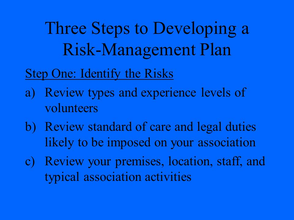 Three Steps to Developing a Risk-Management Plan Step One: Identify the Risks a)Review types and experience levels of volunteers b)Review standard of