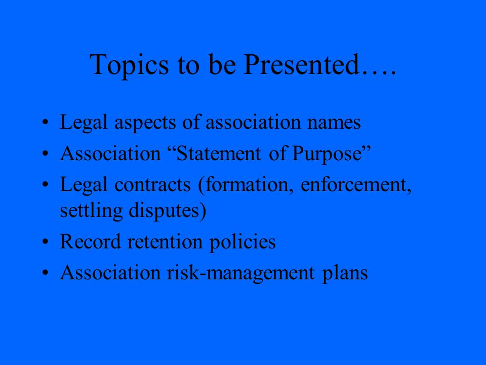 "Topics to be Presented…. Legal aspects of association names Association ""Statement of Purpose"" Legal contracts (formation, enforcement, settling dispu"