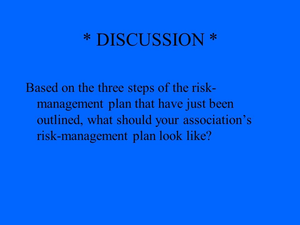 * DISCUSSION * Based on the three steps of the risk- management plan that have just been outlined, what should your association's risk-management plan
