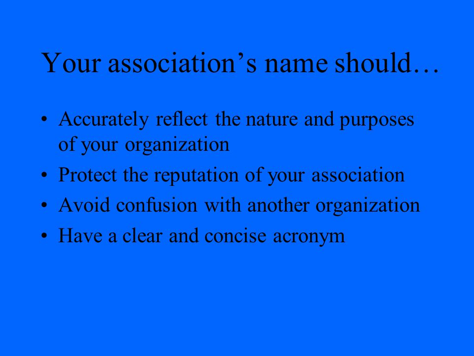 Your association's name should… Accurately reflect the nature and purposes of your organization Protect the reputation of your association Avoid confu